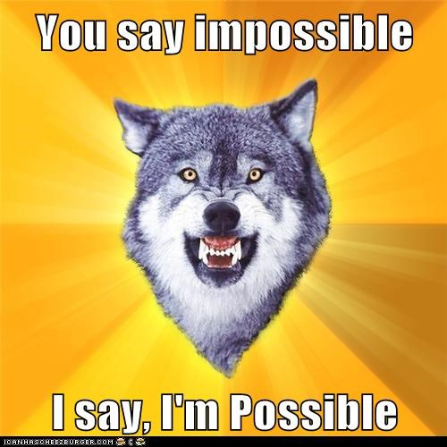 You say impossible  I say, I'm Possible