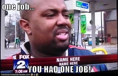 one job...  YOU HAD ONE JOB!