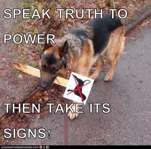 SPEAK TRUTH TO POWER  THEN TAKE ITS SIGNS!
