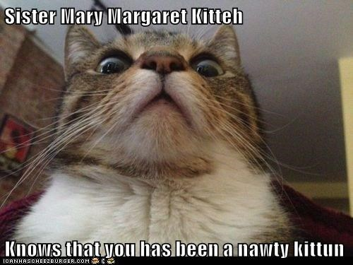 Sister Mary Margaret Kitteh  Knows that you has been a nawty kittun