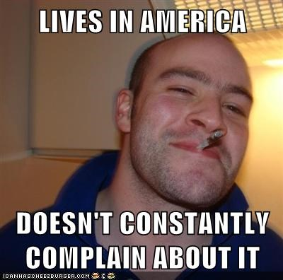 LIVES IN AMERICA  DOESN'T CONSTANTLY COMPLAIN ABOUT IT