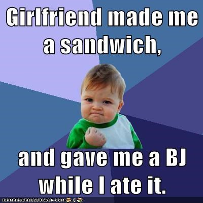 Girlfriend made me a sandwich,  and gave me a BJ while I ate it.