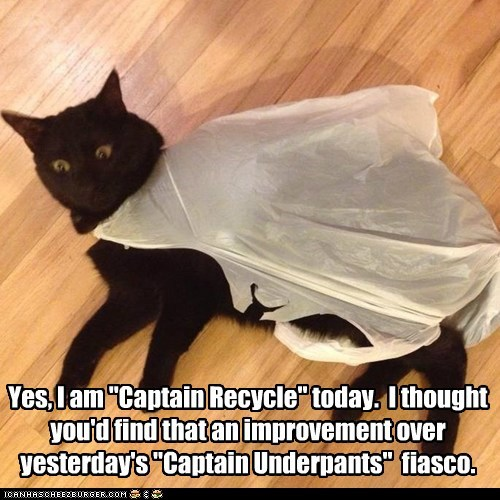 "Yes, I am ""Captain Recycle"" today.  I thought you'd find that an improvement over yesterday's ""Captain Underpants""  fiasco."