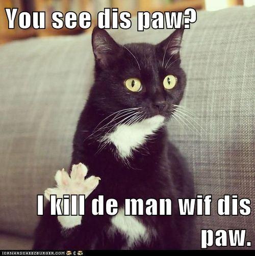 You see dis paw?  I kill de man wif dis paw.