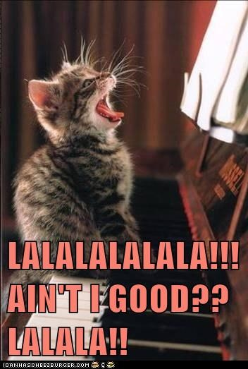 LALALALALALA!!! AIN'T I GOOD?? LALALA!!