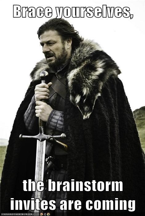 Brace yourselves,  the brainstorm invites are coming