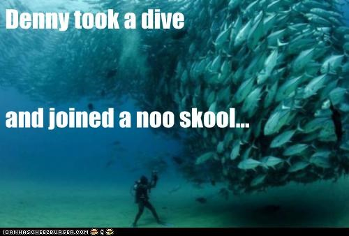 Denny took a dive and joined a noo skool...