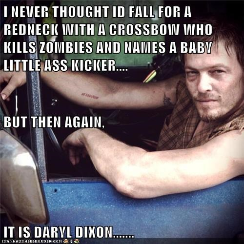 I NEVER THOUGHT ID FALL FOR A REDNECK WITH A CROSSBOW WHO KILLS ZOMBIES AND NAMES A BABY LITTLE ASS KICKER.... BUT THEN AGAIN, IT IS DARYL DIXON.......