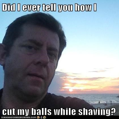 Did I ever tell you how I  cut my balls while shaving?