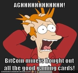 AGHHHHHHHHHHHH!  BitCoin miners bought out all the good gaming cards!