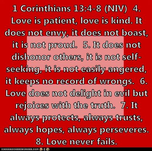 1 Corinthians 13:4-8 (NIV)  4. Love is patient, love is kind. It does not envy, it does not boast, it is not proud.  5. It does not dishonor others, it is not self-seeking, it is not easily angered, it keeps no record of wrongs.  6. Love does not delight