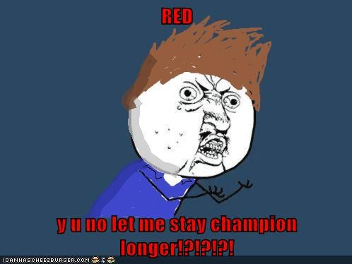 RED  y u no let me stay champion longer!?!?!?!