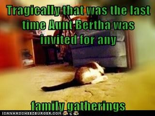 Tragically that was the last time Aunt Bertha was invited for any  family gatherings
