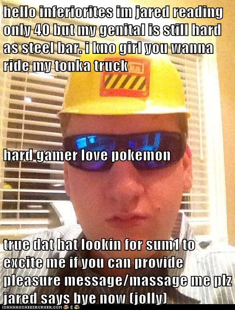 hello inferiorites im jared reading only 40 but my genital is still hard as steel bar. i kno girl you wanna ride my tonka truck hard gamer love pokemon true dat hat lookin for sum1 to excite me if you can provide pleasure message/massage me plz jared says