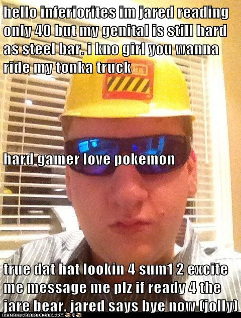 hello inferiorites im jared reading only 40 but my genital is still hard as steel bar. i kno girl you wanna ride my tonka truck hard gamer love pokemon true dat hat lookin 4 sum1 2 excite me message me plz if ready 4 the jare bear. jared says bye now (jol