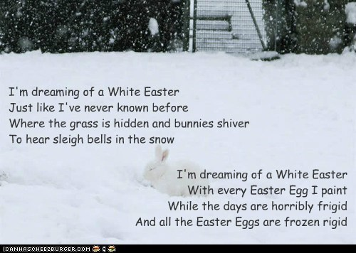 I'm dreaming of a White Easter With every Easter Egg I paint While the days are horribly frigid And all the Easter Eggs are frozen rigid