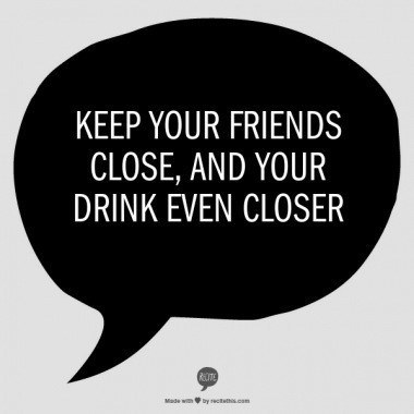 And Keep That Drink Away From Your Friends