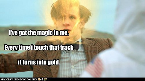 I've got the magic in me.   Every time i touch that track   it turns into gold.