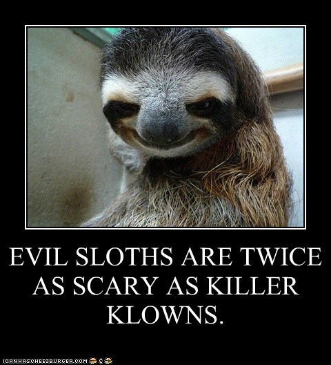EVIL SLOTHS ARE TWICE AS SCARY AS KILLER KLOWNS.