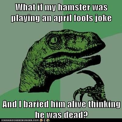 What if my hamster was playing an april fools joke  And I baried him alive thinking he was dead?