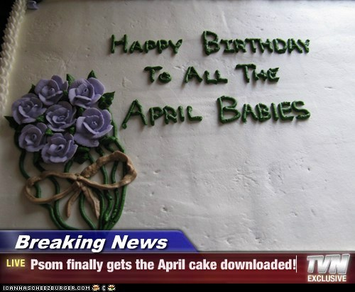 Breaking News - Psom finally gets the April cake downloaded!