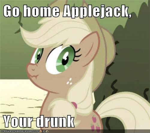Go home Applejack,  Your drunk