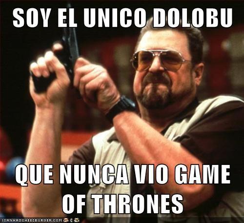 SOY EL UNICO DOLOBU   QUE NUNCA VIO GAME OF THRONES