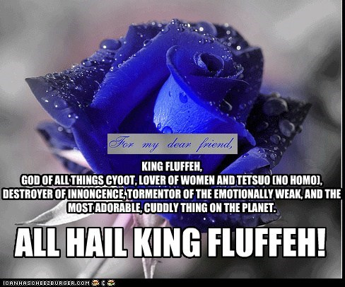 KING FLUFFEH, GOD OF ALL THINGS CYOOT, LOVER OF WOMEN AND TETSUO (NO HOMO), DESTROYER OF INNONCENCE, TORMENTOR OF THE EMOTIONALLY WEAK, AND THE MOST ADORABLE, CUDDLY THING ON THE PLANET.
