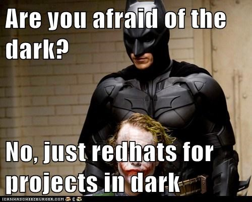 Are you afraid of the dark?  No, just redhats for projects in dark