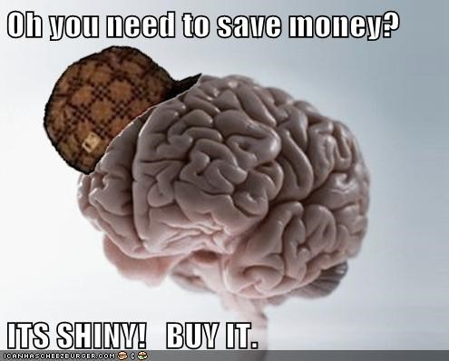 Oh you need to save money?  ITS SHINY!   BUY IT.