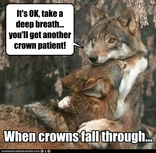 It's OK, take a deep breath... you'll get another crown patient!