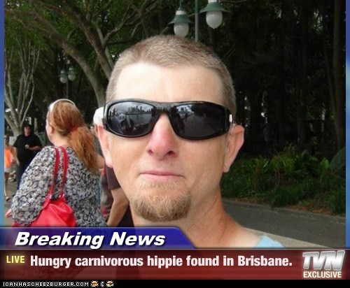 Breaking News - Hungry carnivorous hippie found in Brisbane.