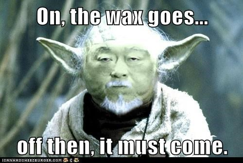 On, the wax goes...  off then, it must come.