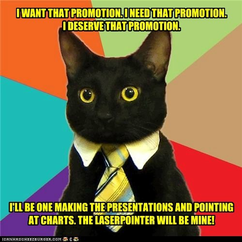 I WANT THAT PROMOTION. I NEED THAT PROMOTION.  I DESERVE THAT PROMOTION.               I'LL BE ONE MAKING THE PRESENTATIONS AND POINTING AT CHARTS. THE LASERPOINTER WILL BE MINE!