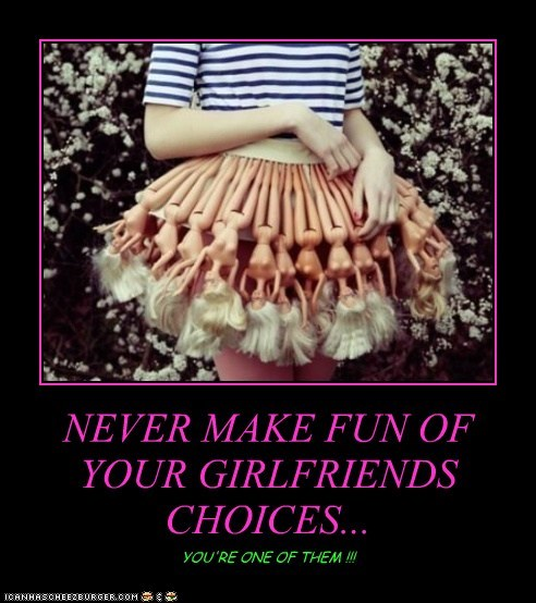 NEVER MAKE FUN OF YOUR GIRLFRIENDS CHOICES...