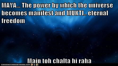 MAYA... The power by which the universe becomes manifest and MUKTI.. eternal freedom   Main toh chalta hi raha