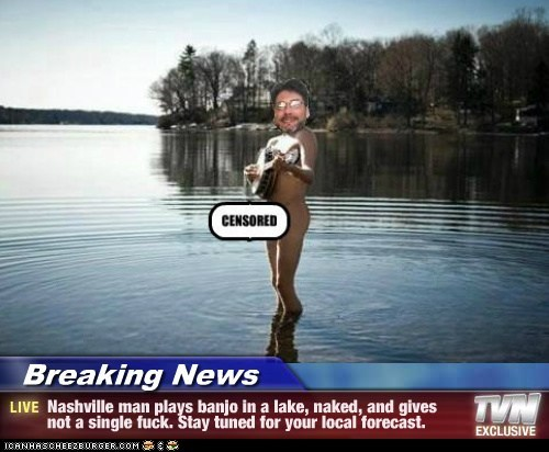 Breaking News - Nashville man plays banjo in a lake, naked, and gives not a single f*ck. Stay tuned for your local forecast.