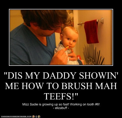 """DIS MY DADDY SHOWIN' ME HOW TO BRUSH MAH TEEFS!"""