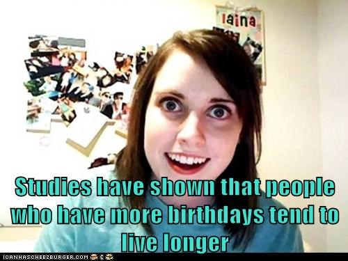 Studies have shown that people who have more birthdays tend to live longer