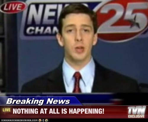 Breaking News - NOTHING AT ALL IS HAPPENING!