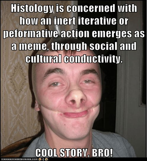 Histology is concerned with how an inert iterative or peformative action emerges as a meme, through social and cultural conductivity.  COOL STORY, BRO!