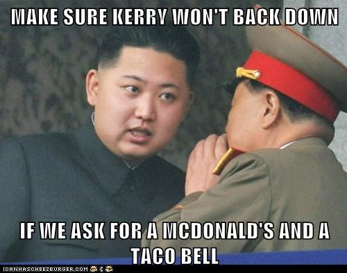 MAKE SURE KERRY WON'T BACK DOWN  IF WE ASK FOR A MCDONALD'S AND A TACO BELL