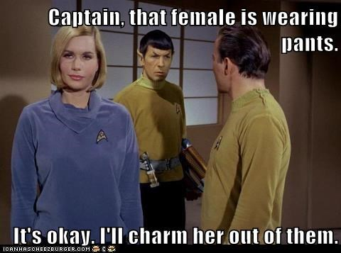 Captain, that female is wearing pants.  It's okay. I'll charm her out of them.