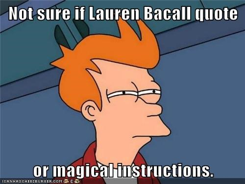 Not sure if Lauren Bacall quote  or magical instructions.