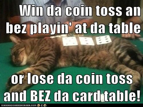 Win da coin toss an bez playin' at da table  or lose da coin toss and BEZ da card table!