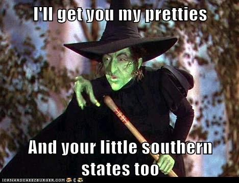 I'll get you my pretties  And your little southern states too
