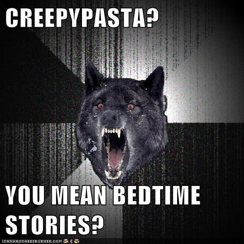 CREEPYPASTA?  YOU MEAN BEDTIME STORIES?