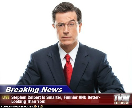 Breaking News - Stephen Colbert Is Smarter, Funnier AND Better-Looking Than You!