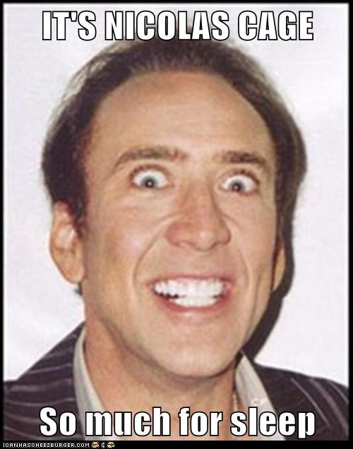 IT'S NICOLAS CAGE  So much for sleep