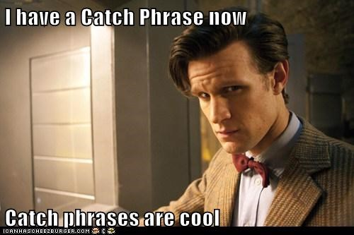 I have a Catch Phrase now  Catch phrases are cool